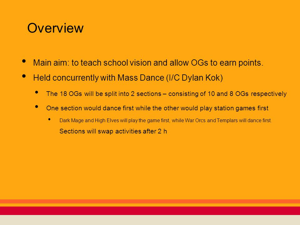Overview Main aim: to teach school vision and allow OGs to earn points. Held concurrently with Mass Dance (I/C Dylan Kok) The 18 OGs will be split int
