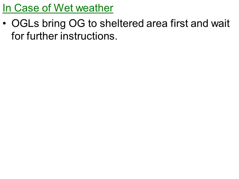 In Case of Wet weather OGLs bring OG to sheltered area first and wait for further instructions.