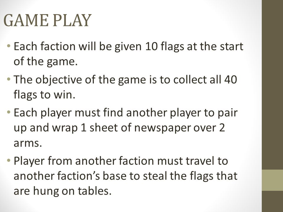 GAME PLAY Each faction will be given 10 flags at the start of the game. The objective of the game is to collect all 40 flags to win. Each player must