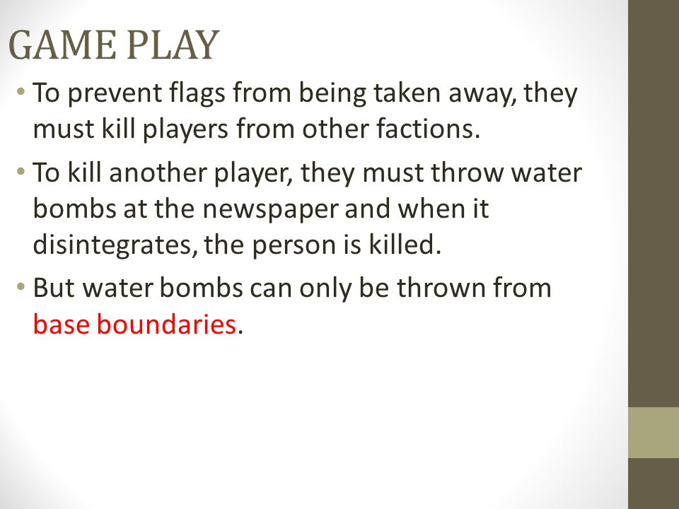 GAME PLAY To prevent flags from being taken away, they must kill players from other factions. To kill another player, they must throw water bombs at t