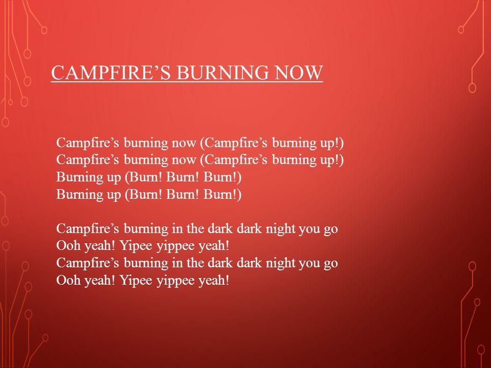 CAMPFIRE'S BURNING NOW Campfire's burning now (Campfire's burning up!) Campfire's burning now (Campfire's burning up!) Burning up (Burn.