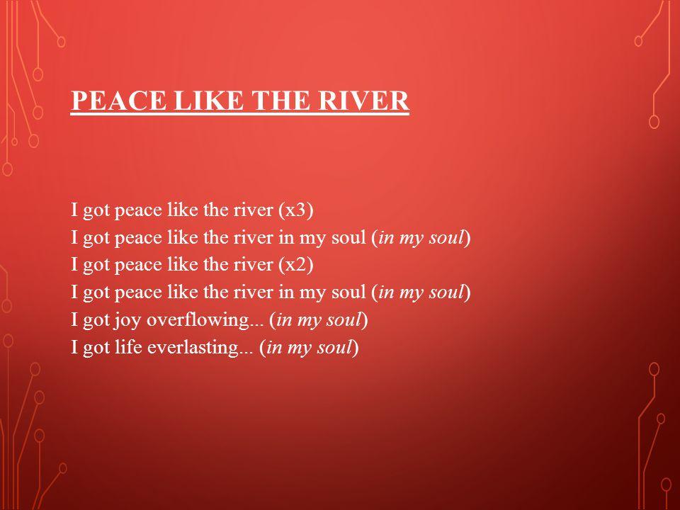 PEACE LIKE THE RIVER I got peace like the river (x3) I got peace like the river in my soul (in my soul) I got peace like the river (x2) I got peace like the river in my soul (in my soul) I got joy overflowing...