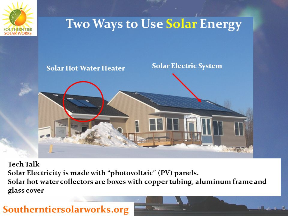 Southerntiersolarworks.org Solar Hot Water Heater Solar Electric System Two Ways to Use Solar Energy Tech Talk Solar Electricity is made with photovoltaic (PV) panels.