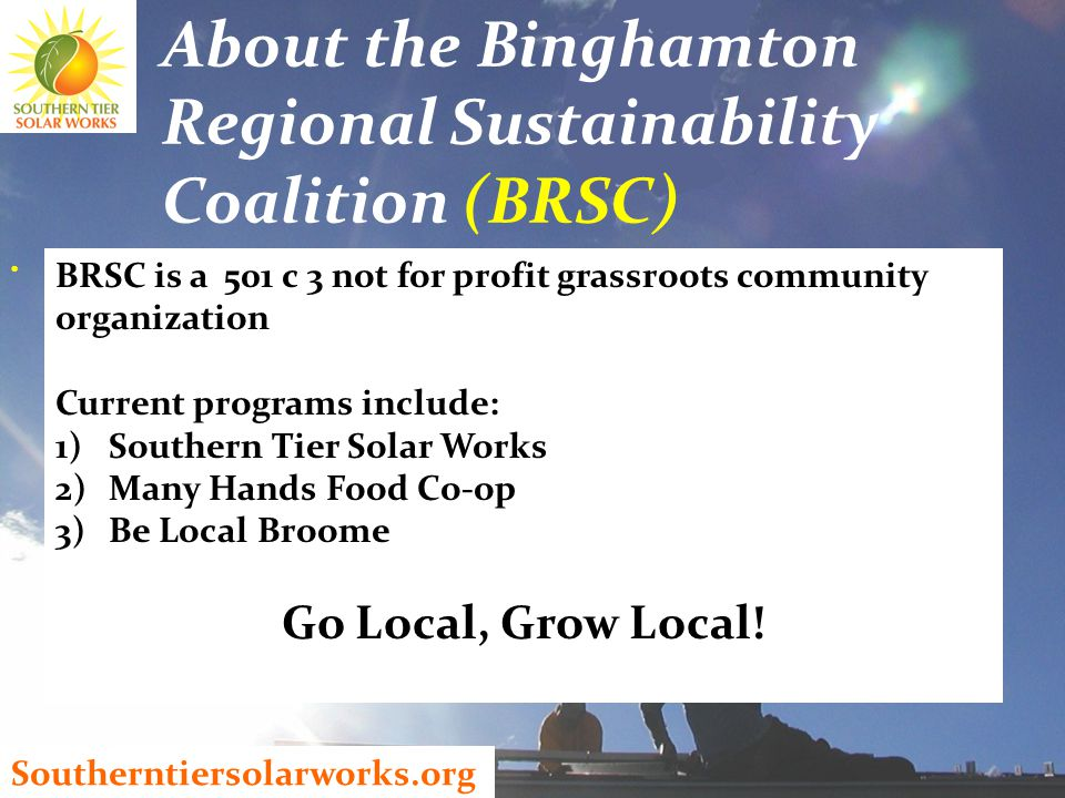 Southerntiersolarworks.org About the Binghamton Regional Sustainability Coalition (BRSC) BRSC is a 501 c 3 not for profit grassroots community organization Current programs include: 1)Southern Tier Solar Works 2)Many Hands Food Co-op 3)Be Local Broome Go Local, Grow Local!