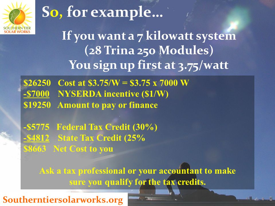Southerntiersolarworks.org So, for example… If you want a 7 kilowatt system (28 Trina 250 Modules) You sign up first at 3.75/watt $26250 Cost at $3.75/W = $3.75 x 7000 W -$7000 NYSERDA incentive ($1/W) $19250 Amount to pay or finance -$5775 Federal Tax Credit (30%) -$4812 State Tax Credit (25% $8663 Net Cost to you Ask a tax professional or your accountant to make sure you qualify for the tax credits.