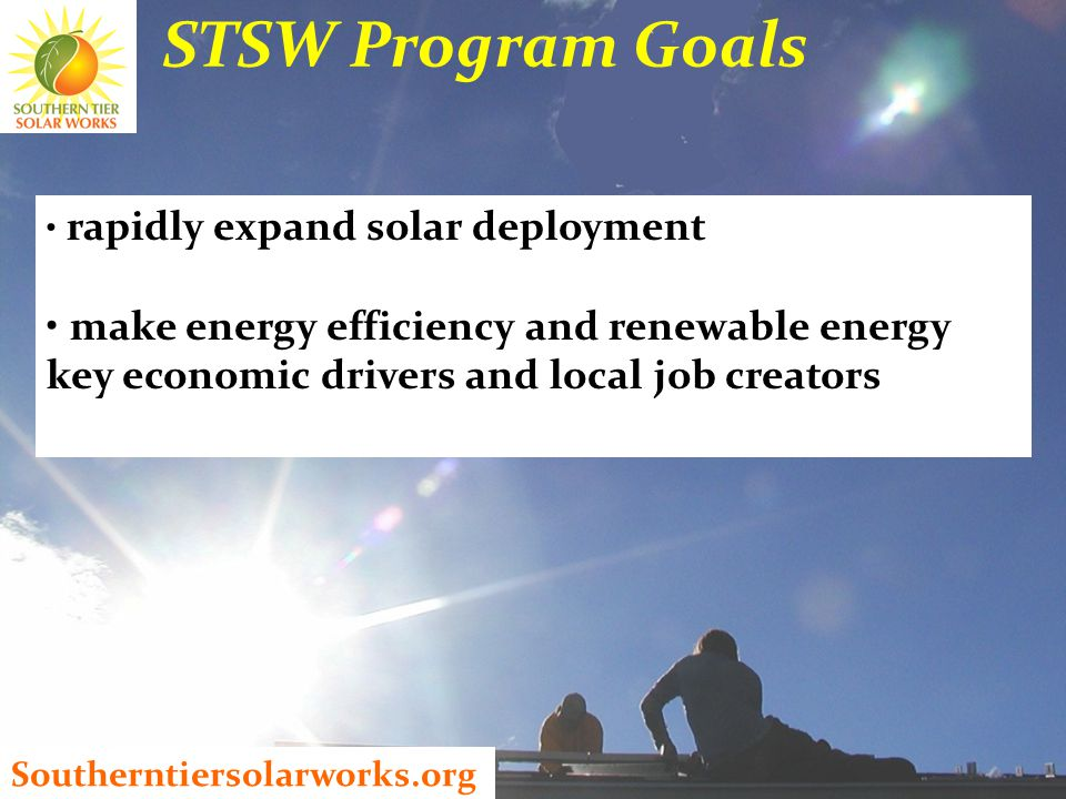Southerntiersolarworks.org STSW Program Goals rapidly expand solar deployment make energy efficiency and renewable energy key economic drivers and local job creators