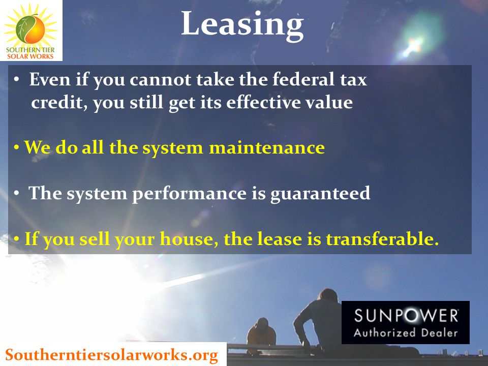 Leasing Even if you cannot take the federal tax credit, you still get its effective value We do all the system maintenance The system performance is guaranteed If you sell your house, the lease is transferable.