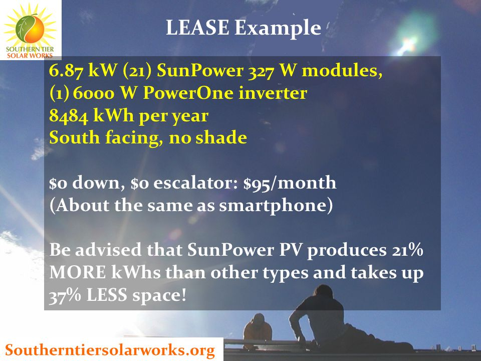 Southerntiersolarworks.org LEASE Example 6.87 kW (21) SunPower 327 W modules, (1)6000 W PowerOne inverter 8484 kWh per year South facing, no shade $0 down, $0 escalator: $95/month (About the same as smartphone) Be advised that SunPower PV produces 21% MORE kWhs than other types and takes up 37% LESS space!