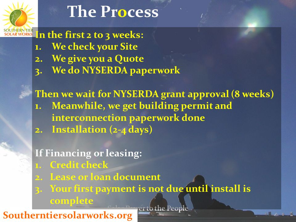 Southerntiersolarworks.org The Process Solar Power to the People In the first 2 to 3 weeks: 1.We check your Site 2.We give you a Quote 3.We do NYSERDA paperwork Then we wait for NYSERDA grant approval (8 weeks) 1.Meanwhile, we get building permit and interconnection paperwork done 2.Installation (2-4 days) If Financing or leasing: 1.Credit check 2.Lease or loan document 3.Your first payment is not due until install is complete