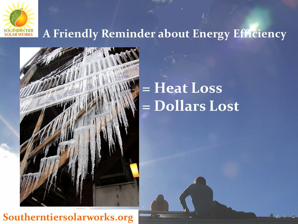 Southerntiersolarworks.org A Friendly Reminder about Energy Efficiency = Heat Loss = Dollars Lost