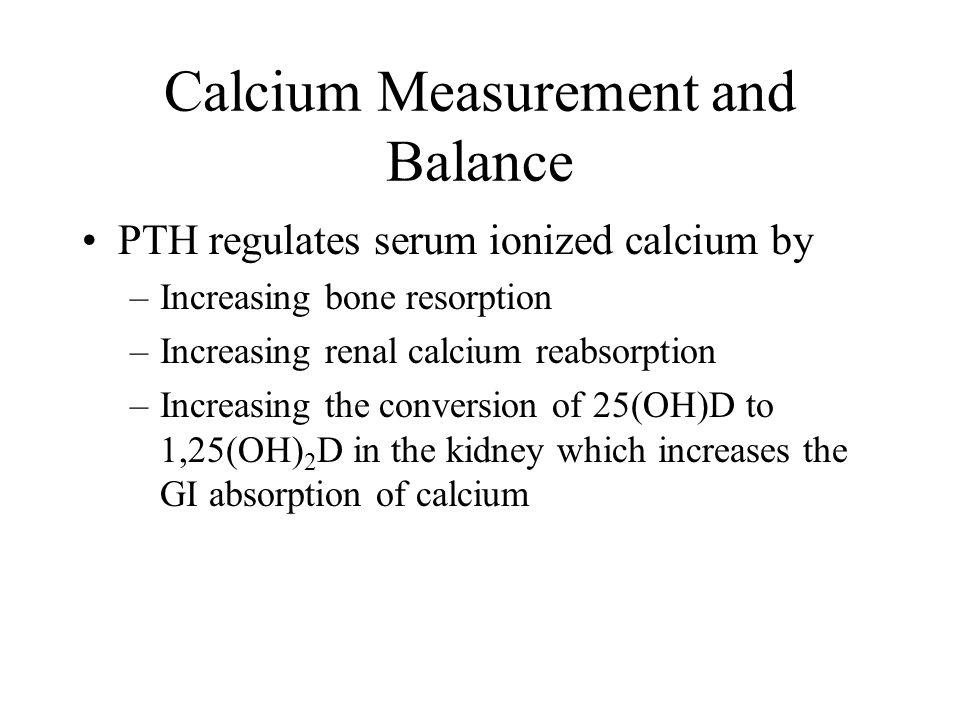 Calcium Measurement and Balance PTH regulates serum ionized calcium by –Increasing bone resorption –Increasing renal calcium reabsorption –Increasing