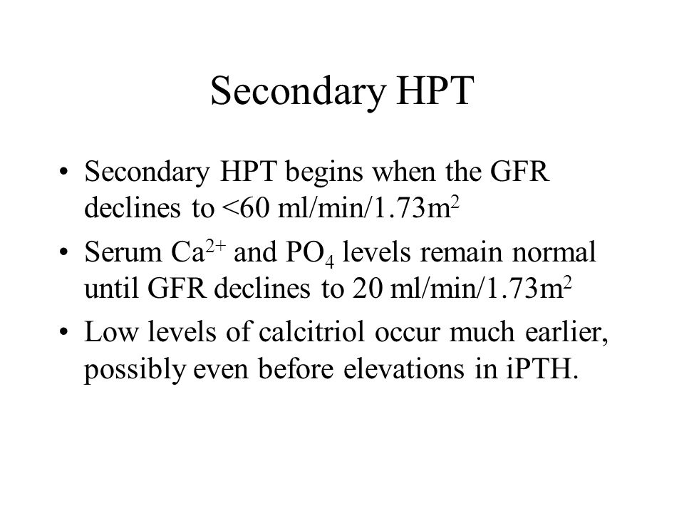 Secondary HPT Secondary HPT begins when the GFR declines to <60 ml/min/1.73m 2 Serum Ca 2+ and PO 4 levels remain normal until GFR declines to 20 ml/m