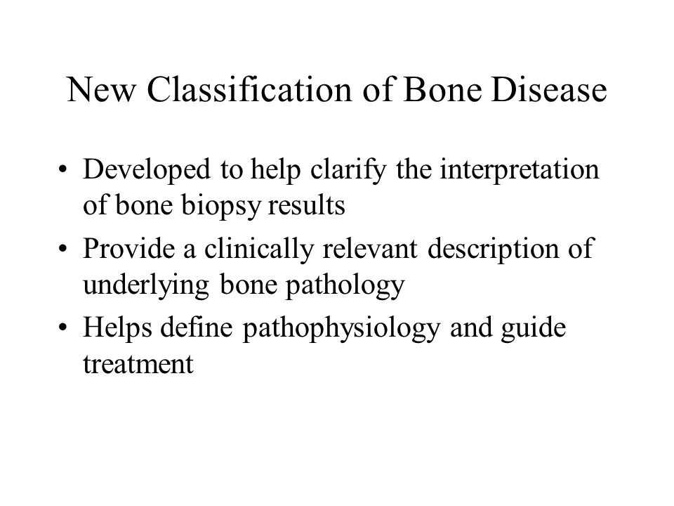 New Classification of Bone Disease Developed to help clarify the interpretation of bone biopsy results Provide a clinically relevant description of un