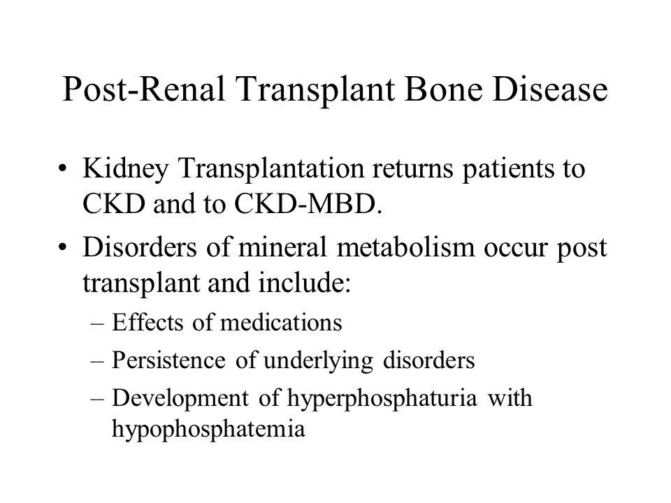 Post-Renal Transplant Bone Disease Kidney Transplantation returns patients to CKD and to CKD-MBD. Disorders of mineral metabolism occur post transplan