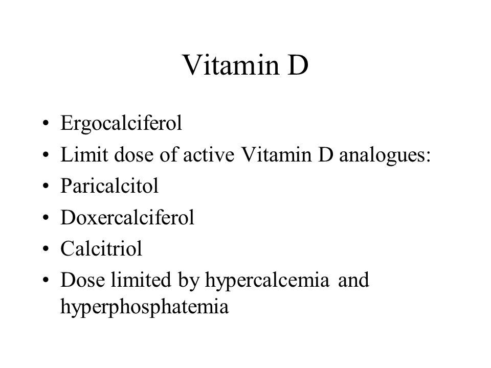 Vitamin D Ergocalciferol Limit dose of active Vitamin D analogues: Paricalcitol Doxercalciferol Calcitriol Dose limited by hypercalcemia and hyperphos