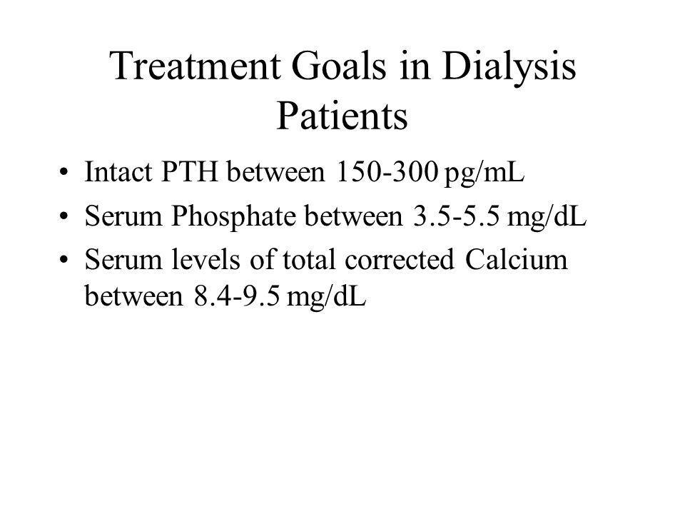 Treatment Goals in Dialysis Patients Intact PTH between 150-300 pg/mL Serum Phosphate between 3.5-5.5 mg/dL Serum levels of total corrected Calcium be