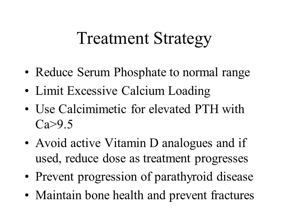 Treatment Strategy Reduce Serum Phosphate to normal range Limit Excessive Calcium Loading Use Calcimimetic for elevated PTH with Ca>9.5 Avoid active V