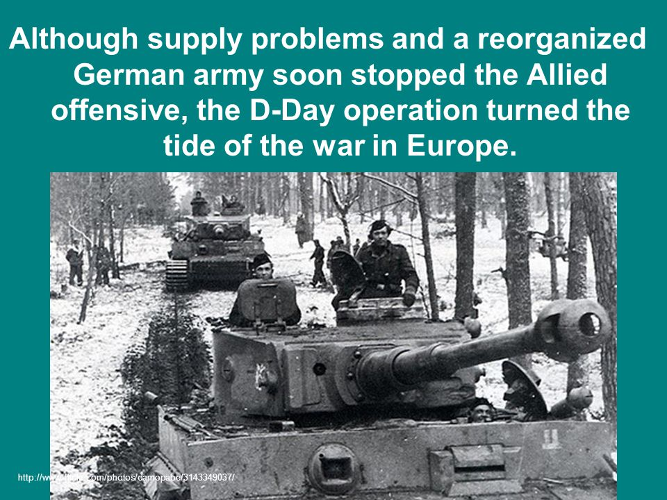 Although supply problems and a reorganized German army soon stopped the Allied offensive, the D-Day operation turned the tide of the war in Europe.