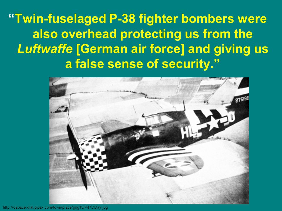 Twin-fuselaged P-38 fighter bombers were also overhead protecting us from the Luftwaffe [German air force] and giving us a false sense of security. http://dspace.dial.pipex.com/town/place/gdg18/P47DDay.jpg