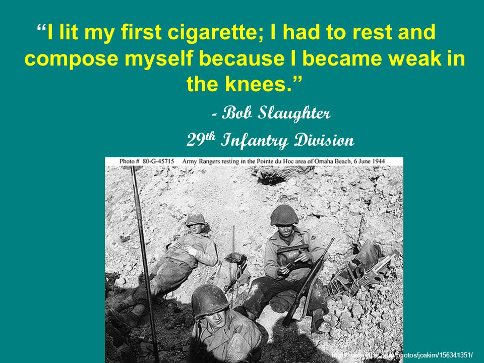 I lit my first cigarette; I had to rest and compose myself because I became weak in the knees. - Bob Slaughter 29 th Infantry Division http://www.flickr.com/photos/joakim/156341351/