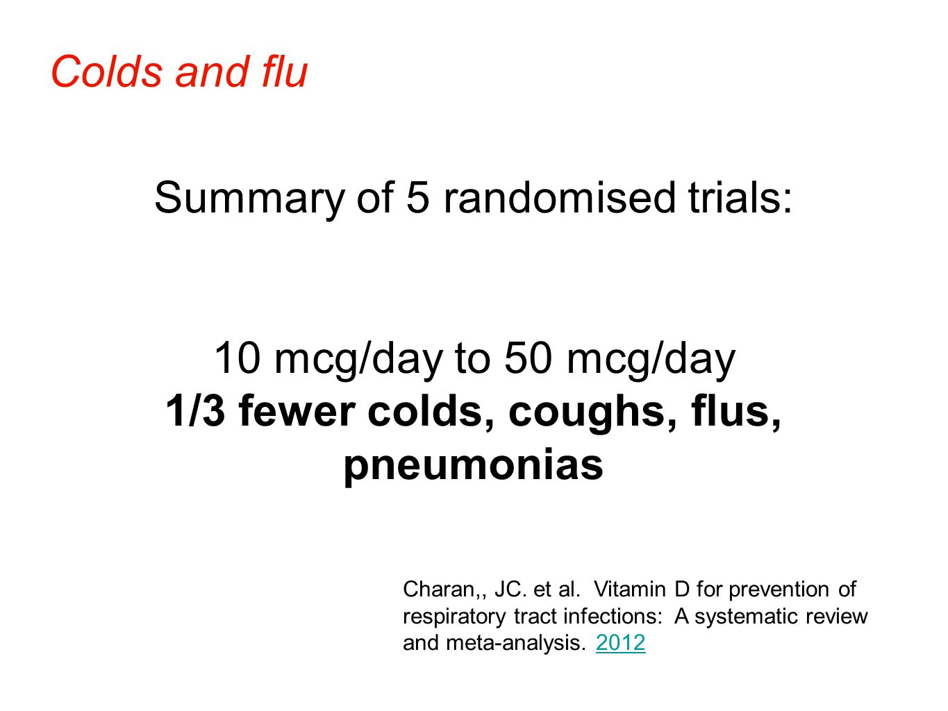 Summary of 5 randomised trials: 10 mcg/day to 50 mcg/day 1/3 fewer colds, coughs, flus, pneumonias Colds and flu Charan,, JC.