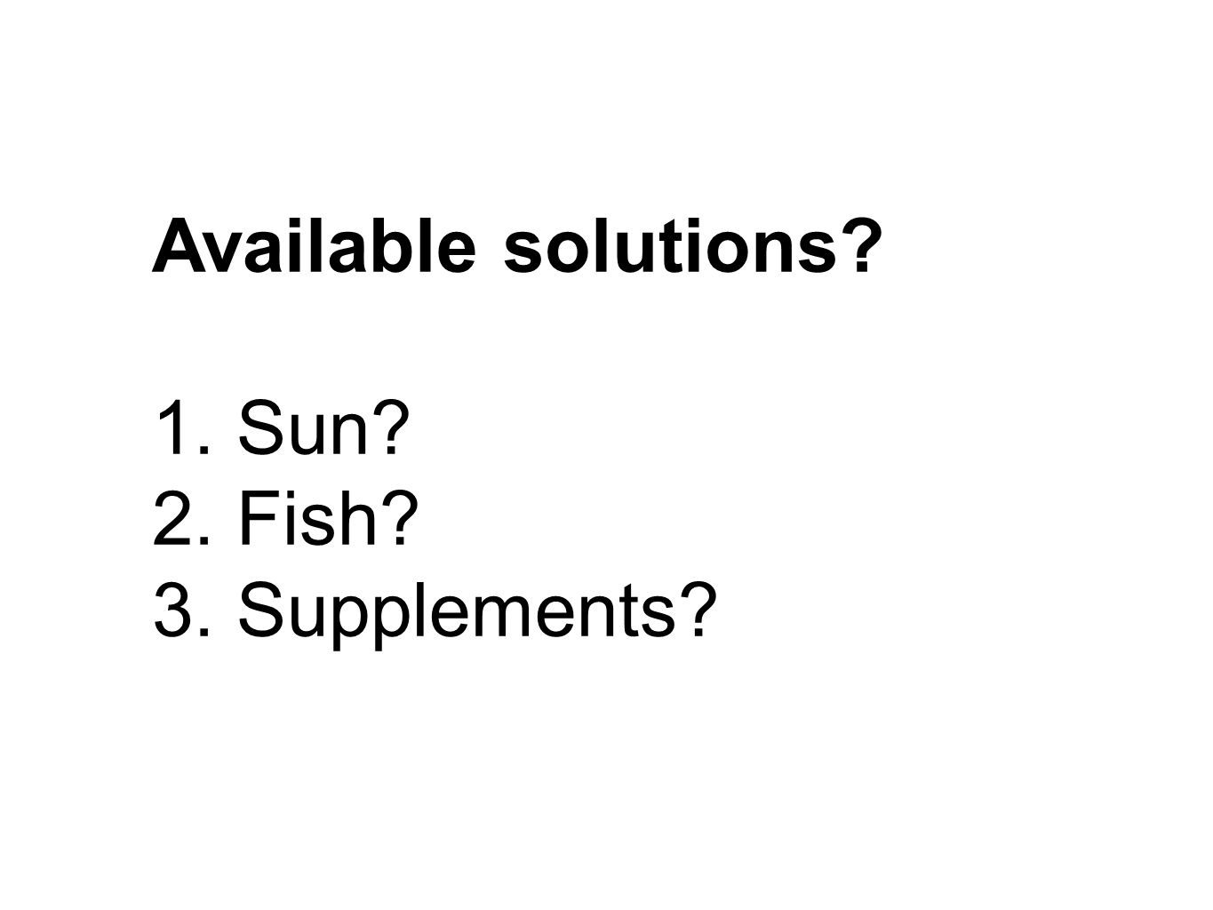 Available solutions 1. Sun 2. Fish 3. Supplements