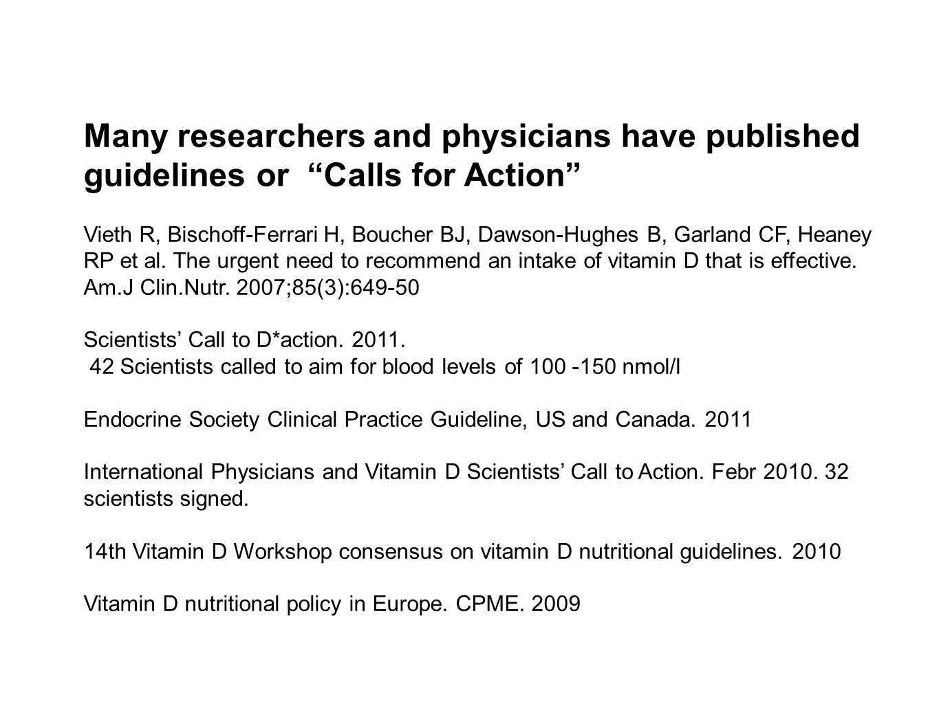 Many researchers and physicians have published guidelines or Calls for Action Vieth R, Bischoff-Ferrari H, Boucher BJ, Dawson-Hughes B, Garland CF, Heaney RP et al.