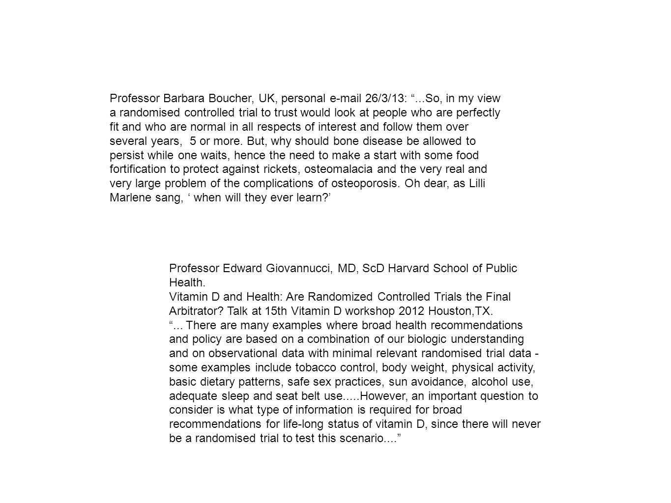 Professor Barbara Boucher, UK, personal  26/3/13: ...So, in my view a randomised controlled trial to trust would look at people who are perfectly fit and who are normal in all respects of interest and follow them over several years, 5 or more.