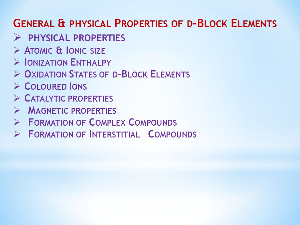 G ENERAL & PHYSICAL P ROPERTIES OF D -B LOCK E LEMENTS  PHYSICAL PROPERTIES  A TOMIC & I ONIC SIZE  I ONIZATION E NTHALPY  O XIDATION S TATES OF D