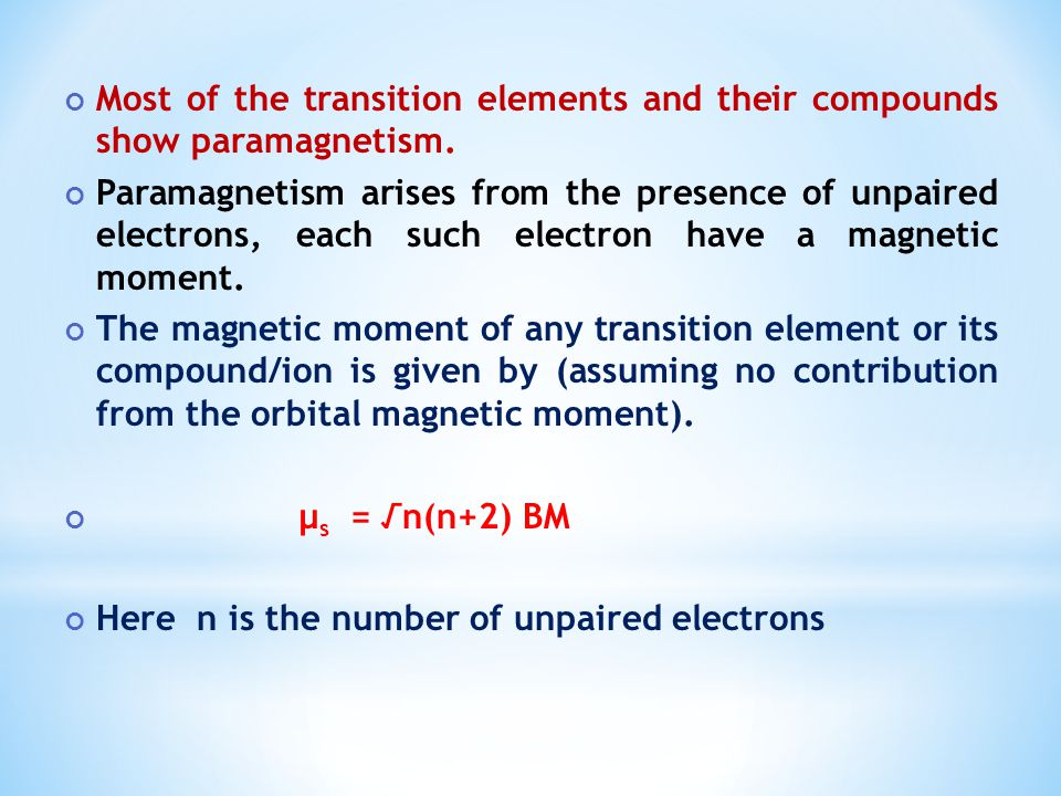 Most of the transition elements and their compounds show paramagnetism. Paramagnetism arises from the presence of unpaired electrons, each such electr