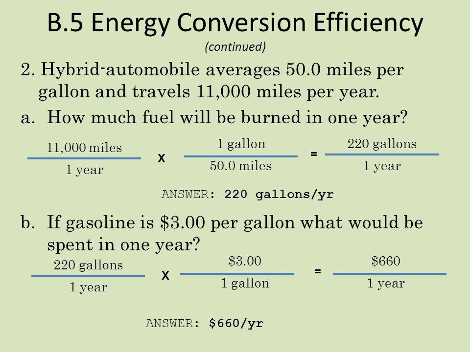 B.5 Energy Conversion Efficiency 1. Assume an automobile averages 23.0 miles per gallon and travels 11,000 miles per year. a.How much fuel will be bur