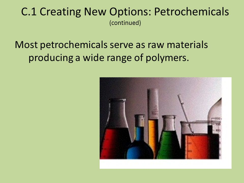 C.1 Creating New Options: Petrochemicals (continued) Many of today's polymers are created using compounds produced using oil or natural gas and they a