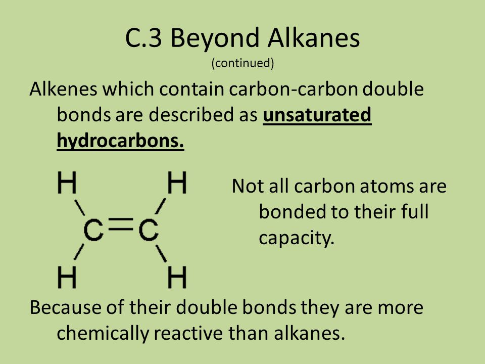 C.3 Beyond Alkanes (continued) In some hydrocarbon molecules, carbons only bond to THREE other atoms, not four – these are called alkenes. The carbon-