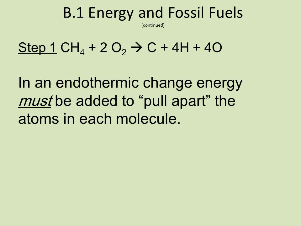 B.1 Energy and Fossil Fuels (continued) CH 4 + 2 O 2  CO 2 + 2 H 2 O + energy Think of the above as a two step process. Step 1 CH 4 + 2 O 2  C + 4H