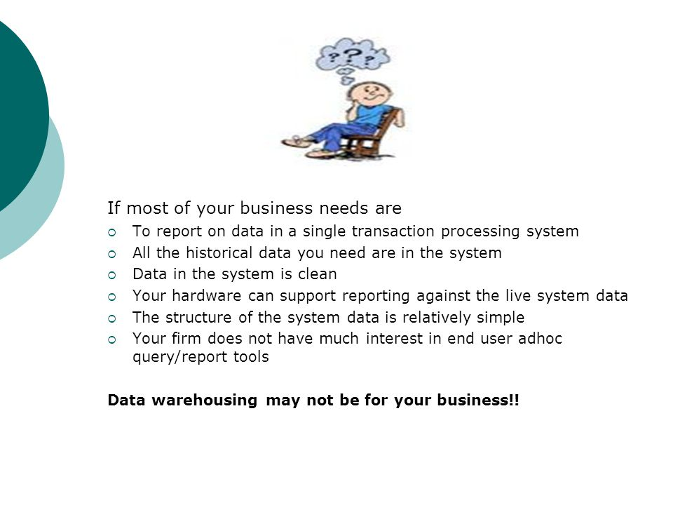 If most of your business needs are  To report on data in a single transaction processing system  All the historical data you need are in the system