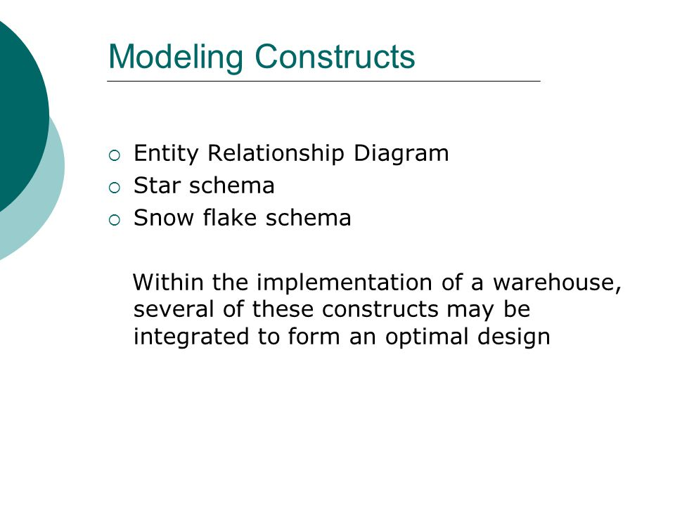 Modeling Constructs  Entity Relationship Diagram  Star schema  Snow flake schema Within the implementation of a warehouse, several of these constru