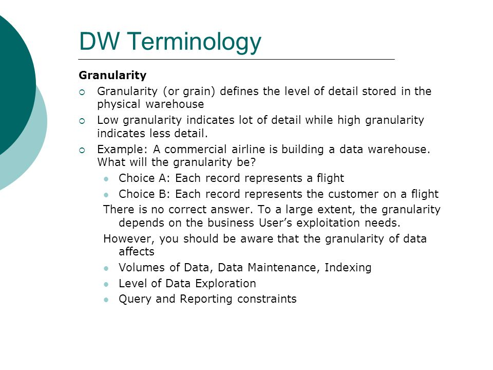 DW Terminology Granularity  Granularity (or grain) defines the level of detail stored in the physical warehouse  Low granularity indicates lot of de