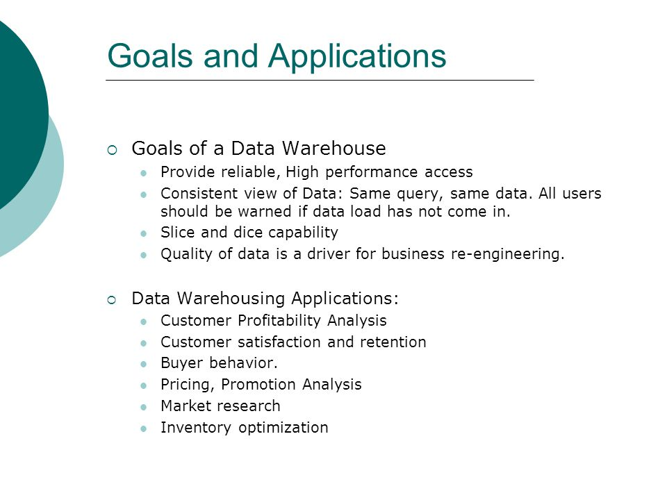 Goals and Applications  Goals of a Data Warehouse Provide reliable, High performance access Consistent view of Data: Same query, same data. All users