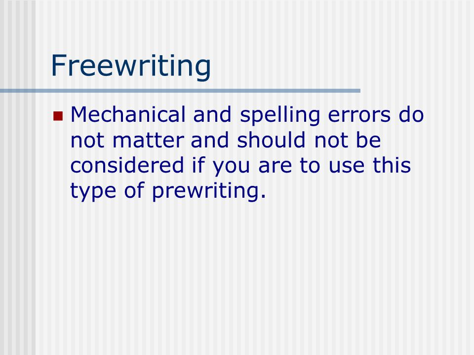 Freewriting Mechanical and spelling errors do not matter and should not be considered if you are to use this type of prewriting.