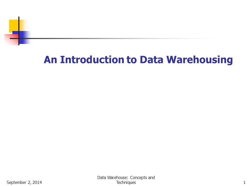 September 2, 2014 Data Warehouse: Concepts and Techniques 1 An Introduction to Data Warehousing