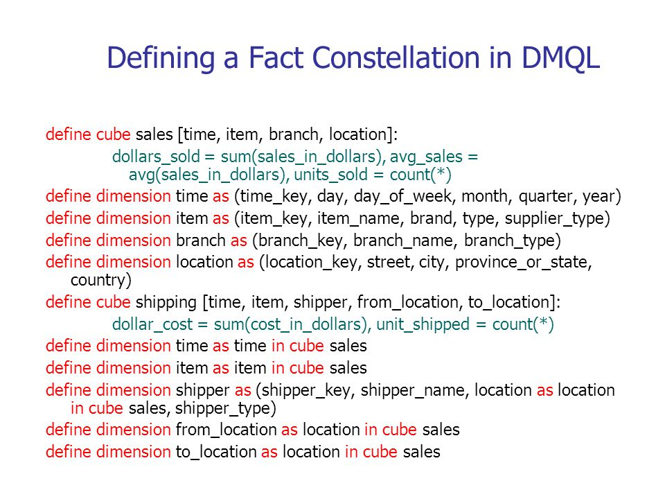 Defining a Fact Constellation in DMQL define cube sales [time, item, branch, location]: dollars_sold = sum(sales_in_dollars), avg_sales = avg(sales_in