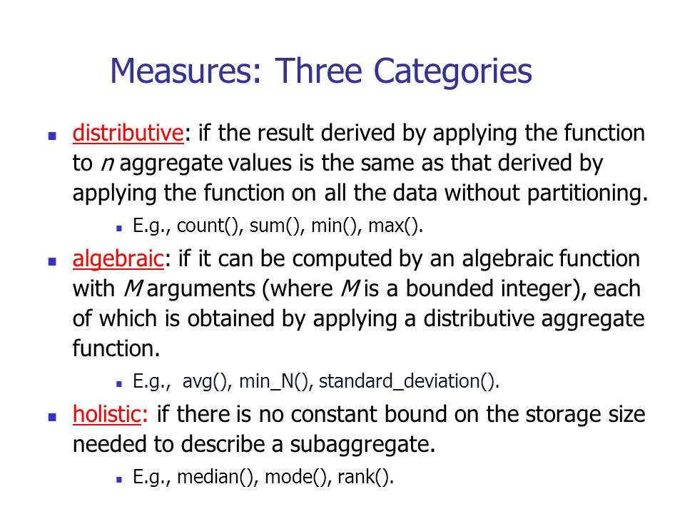 Measures: Three Categories distributive: if the result derived by applying the function to n aggregate values is the same as that derived by applying