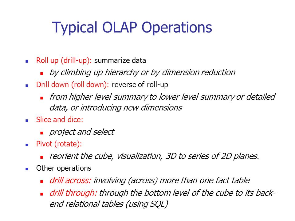 Typical OLAP Operations Roll up (drill-up): summarize data by climbing up hierarchy or by dimension reduction Drill down (roll down): reverse of roll-