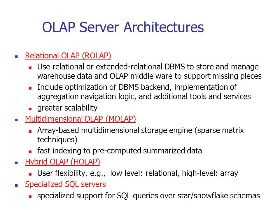 OLAP Server Architectures Relational OLAP (ROLAP) Use relational or extended-relational DBMS to store and manage warehouse data and OLAP middle ware t