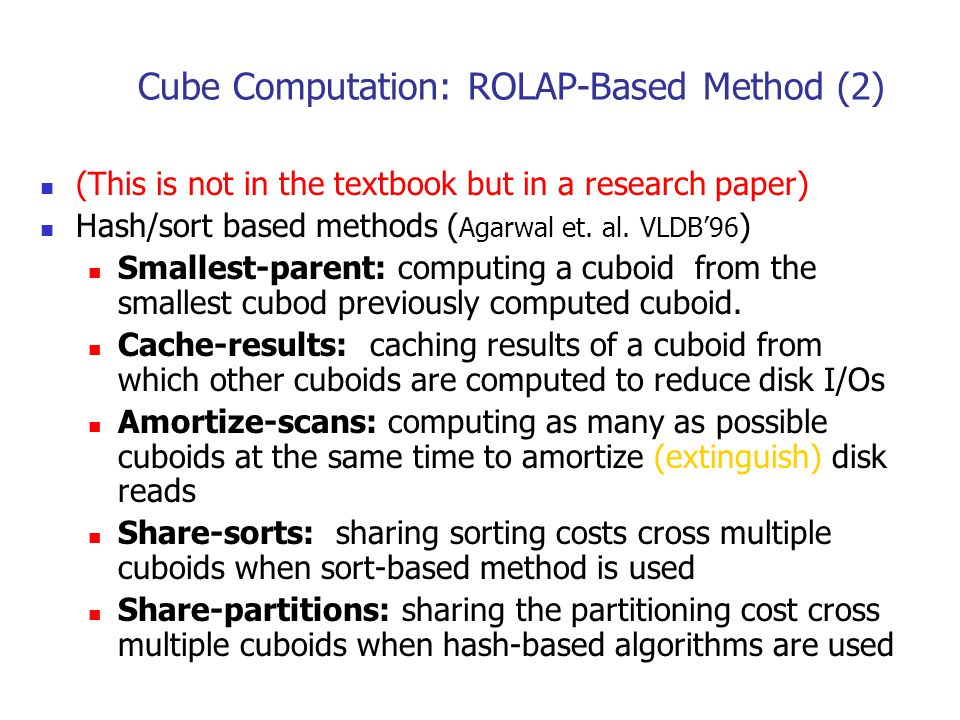 Cube Computation: ROLAP-Based Method (2) (This is not in the textbook but in a research paper) Hash/sort based methods ( Agarwal et. al. VLDB'96 ) Sma