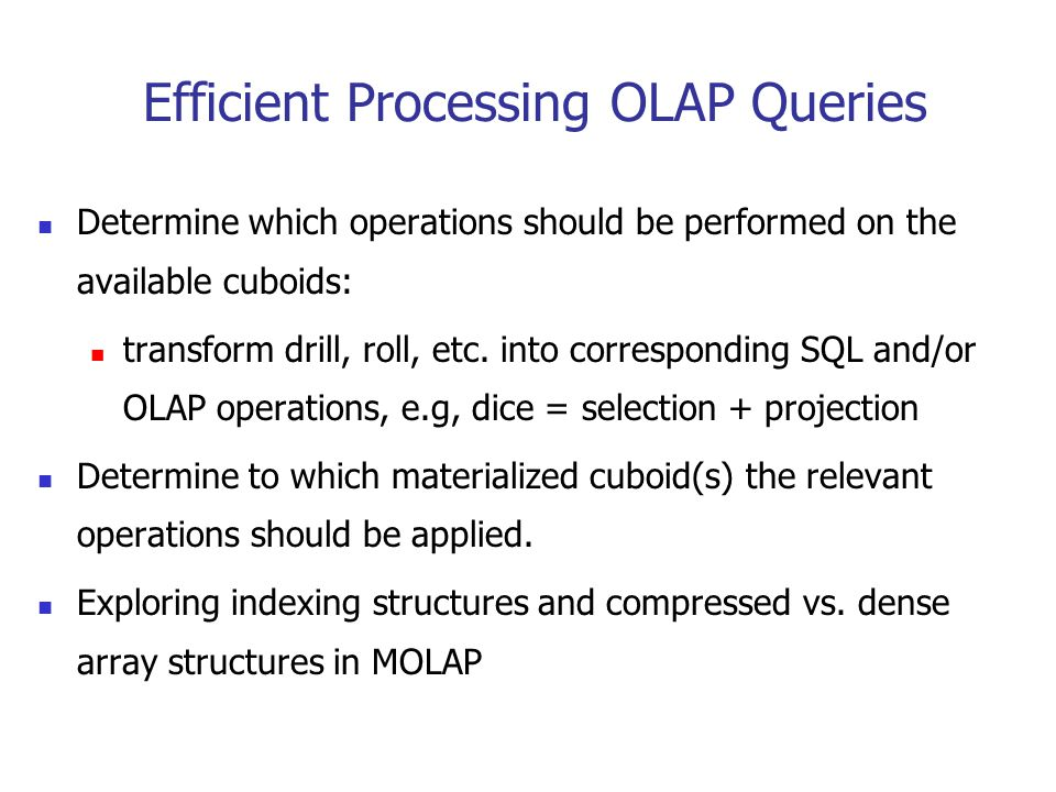 Efficient Processing OLAP Queries Determine which operations should be performed on the available cuboids: transform drill, roll, etc. into correspond
