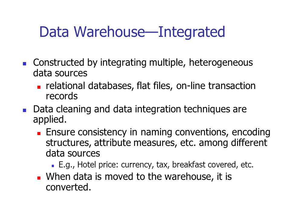 Data Warehouse—Integrated Constructed by integrating multiple, heterogeneous data sources relational databases, flat files, on-line transaction record