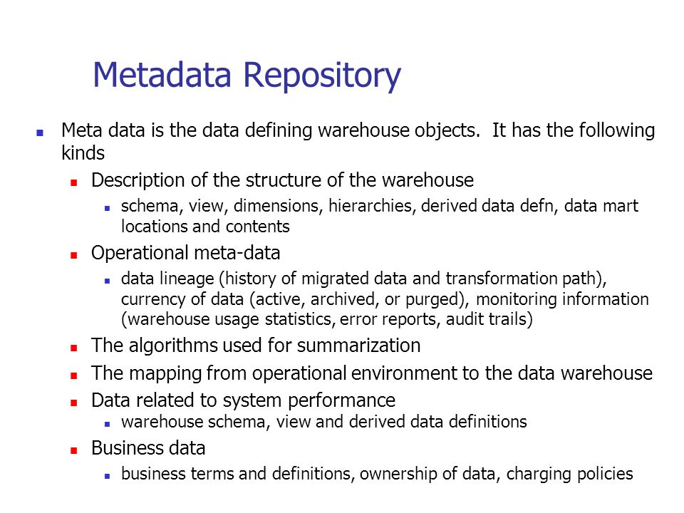 Metadata Repository Meta data is the data defining warehouse objects. It has the following kinds Description of the structure of the warehouse schema,