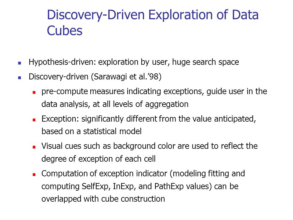Discovery-Driven Exploration of Data Cubes Hypothesis-driven: exploration by user, huge search space Discovery-driven (Sarawagi et al.'98) pre-compute