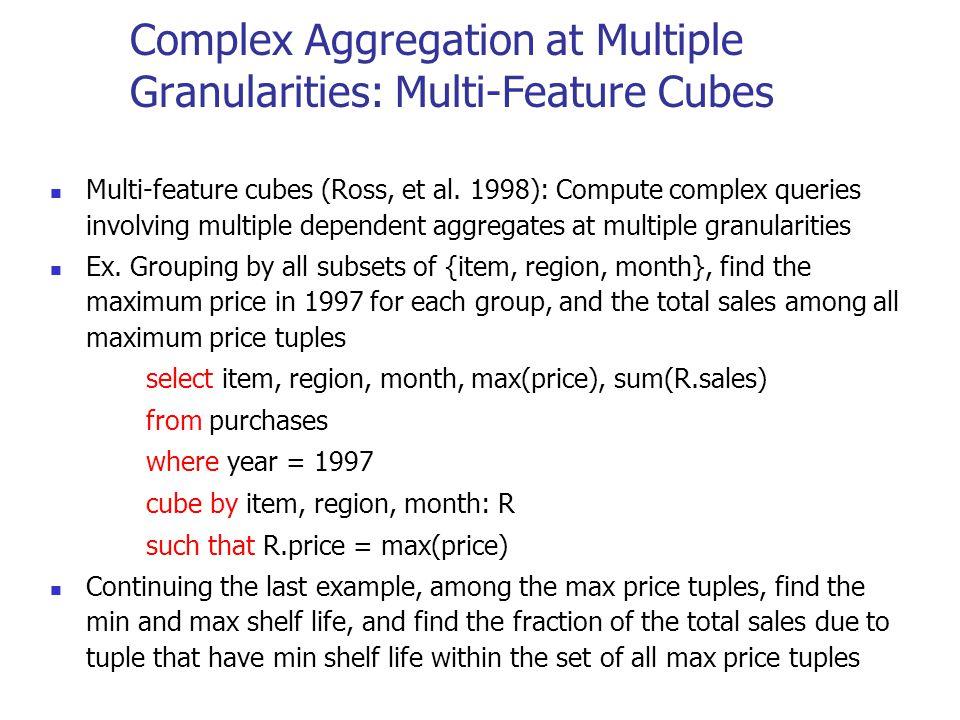 Complex Aggregation at Multiple Granularities: Multi-Feature Cubes Multi-feature cubes (Ross, et al. 1998): Compute complex queries involving multiple